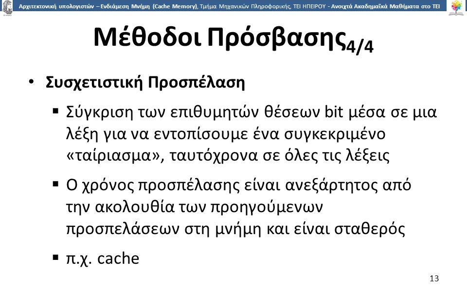 1313 Αρχιτεκτονική υπολογιστών – Ενδιάμεση Μνήμη (Cache Memory), Τμήμα Μηχανικών Πληροφορικής, ΤΕΙ ΗΠΕΙΡΟΥ - Ανοιχτά Ακαδημαϊκά Μαθήματα στο ΤΕΙ Ηπείρου Μέθοδοι Πρόσβασης 4/4 Συσχετιστική Προσπέλαση  Σύγκριση των επιθυμητών θέσεων bit μέσα σε μια λέξη για να εντοπίσουμε ένα συγκεκριμένο «ταίριασμα», ταυτόχρονα σε όλες τις λέξεις  Ο χρόνος προσπέλασης είναι ανεξάρτητος από την ακολουθία των προηγούμενων προσπελάσεων στη μνήμη και είναι σταθερός  π.χ.