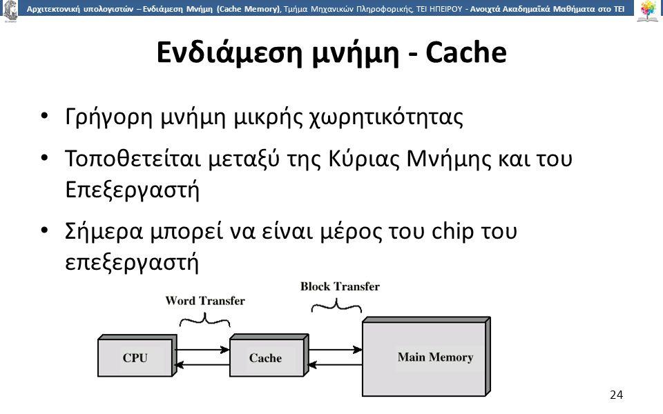 2424 Αρχιτεκτονική υπολογιστών – Ενδιάμεση Μνήμη (Cache Memory), Τμήμα Μηχανικών Πληροφορικής, ΤΕΙ ΗΠΕΙΡΟΥ - Ανοιχτά Ακαδημαϊκά Μαθήματα στο ΤΕΙ Ηπείρου Ενδιάμεση μνήμη - Cache Γρήγορη μνήμη μικρής χωρητικότητας Τοποθετείται μεταξύ της Κύριας Μνήμης και του Επεξεργαστή Σήμερα μπορεί να είναι μέρος του chip του επεξεργαστή 24