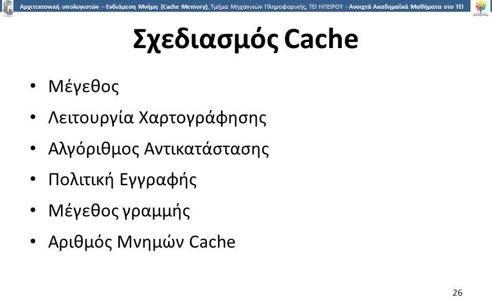 2626 Αρχιτεκτονική υπολογιστών – Ενδιάμεση Μνήμη (Cache Memory), Τμήμα Μηχανικών Πληροφορικής, ΤΕΙ ΗΠΕΙΡΟΥ - Ανοιχτά Ακαδημαϊκά Μαθήματα στο ΤΕΙ Ηπείρου Σχεδιασμός Cache Μέγεθος Λειτουργία Χαρτογράφησης Αλγόριθμος Αντικατάστασης Πολιτική Εγγραφής Μέγεθος γραμμής Αριθμός Μνημών Cache 26