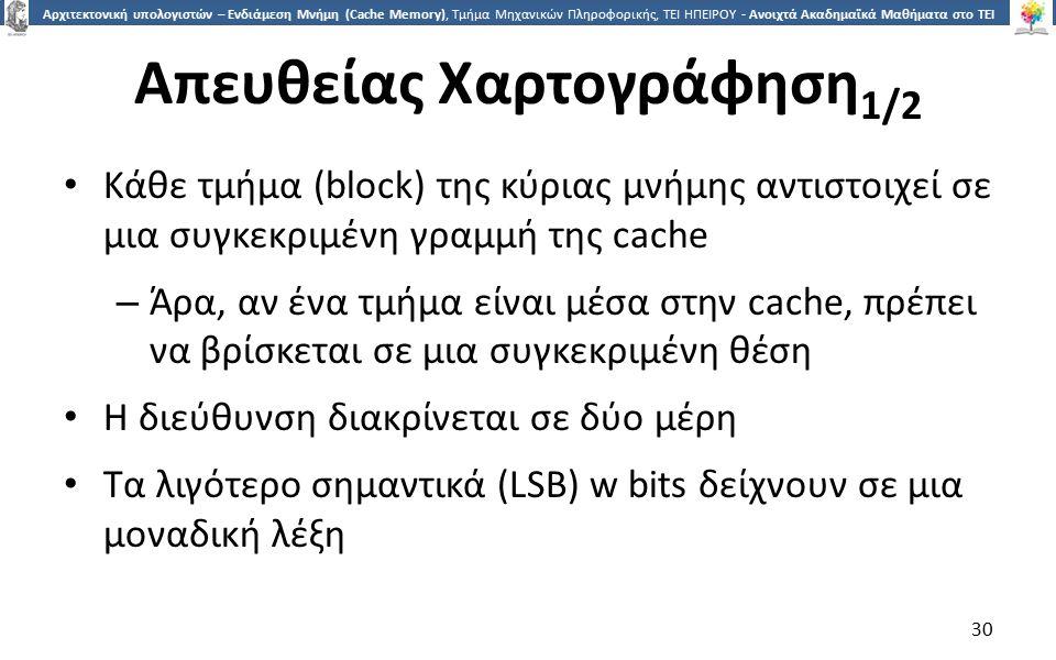 3030 Αρχιτεκτονική υπολογιστών – Ενδιάμεση Μνήμη (Cache Memory), Τμήμα Μηχανικών Πληροφορικής, ΤΕΙ ΗΠΕΙΡΟΥ - Ανοιχτά Ακαδημαϊκά Μαθήματα στο ΤΕΙ Ηπείρου Απευθείας Χαρτογράφηση 1/2 Κάθε τμήμα (block) της κύριας μνήμης αντιστοιχεί σε μια συγκεκριμένη γραμμή της cache – Άρα, αν ένα τμήμα είναι μέσα στην cache, πρέπει να βρίσκεται σε μια συγκεκριμένη θέση Η διεύθυνση διακρίνεται σε δύο μέρη Τα λιγότερο σημαντικά (LSB) w bits δείχνουν σε μια μοναδική λέξη 30