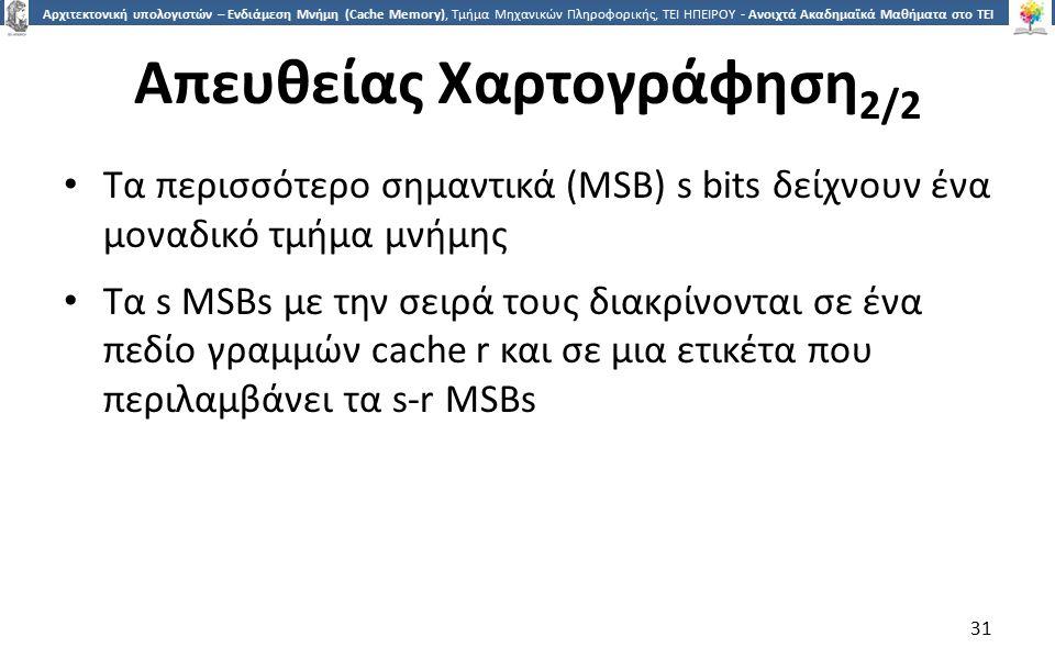 3131 Αρχιτεκτονική υπολογιστών – Ενδιάμεση Μνήμη (Cache Memory), Τμήμα Μηχανικών Πληροφορικής, ΤΕΙ ΗΠΕΙΡΟΥ - Ανοιχτά Ακαδημαϊκά Μαθήματα στο ΤΕΙ Ηπείρου Απευθείας Χαρτογράφηση 2/2 Τα περισσότερο σημαντικά (MSB) s bits δείχνουν ένα μοναδικό τμήμα μνήμης Τα s MSBs με την σειρά τους διακρίνονται σε ένα πεδίο γραμμών cache r και σε μια ετικέτα που περιλαμβάνει τα s-r MSBs 31