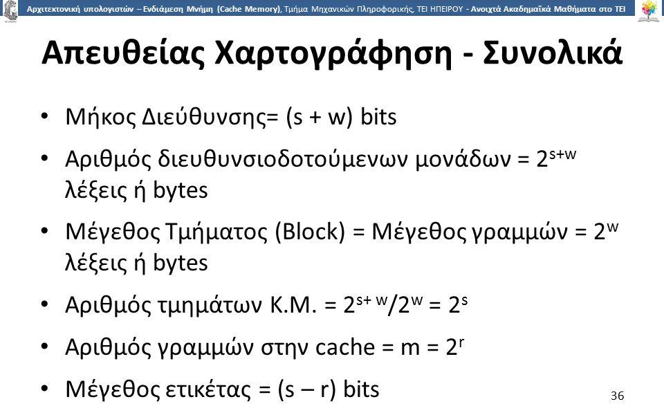 3636 Αρχιτεκτονική υπολογιστών – Ενδιάμεση Μνήμη (Cache Memory), Τμήμα Μηχανικών Πληροφορικής, ΤΕΙ ΗΠΕΙΡΟΥ - Ανοιχτά Ακαδημαϊκά Μαθήματα στο ΤΕΙ Ηπείρου Απευθείας Χαρτογράφηση - Συνολικά Μήκος Διεύθυνσης= (s + w) bits Αριθμός διευθυνσιοδοτούμενων μονάδων = 2 s+w λέξεις ή bytes Μέγεθος Τμήματος (Block) = Μέγεθος γραμμών = 2 w λέξεις ή bytes Αριθμός τμημάτων Κ.Μ.