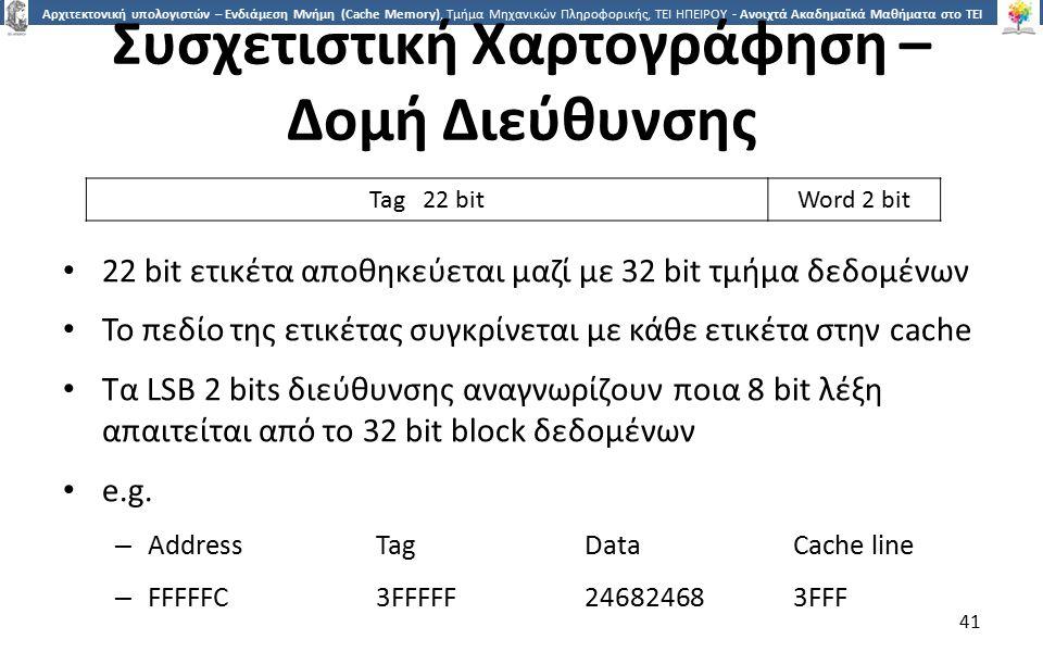4141 Αρχιτεκτονική υπολογιστών – Ενδιάμεση Μνήμη (Cache Memory), Τμήμα Μηχανικών Πληροφορικής, ΤΕΙ ΗΠΕΙΡΟΥ - Ανοιχτά Ακαδημαϊκά Μαθήματα στο ΤΕΙ Ηπείρου Συσχετιστική Χαρτογράφηση – Δομή Διεύθυνσης 22 bit ετικέτα αποθηκεύεται μαζί με 32 bit τμήμα δεδομένων Το πεδίο της ετικέτας συγκρίνεται με κάθε ετικέτα στην cache Τα LSB 2 bits διεύθυνσης αναγνωρίζουν ποια 8 bit λέξη απαιτείται από το 32 bit block δεδομένων e.g.