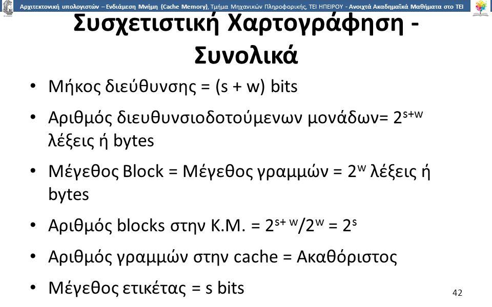 4242 Αρχιτεκτονική υπολογιστών – Ενδιάμεση Μνήμη (Cache Memory), Τμήμα Μηχανικών Πληροφορικής, ΤΕΙ ΗΠΕΙΡΟΥ - Ανοιχτά Ακαδημαϊκά Μαθήματα στο ΤΕΙ Ηπείρου Συσχετιστική Χαρτογράφηση - Συνολικά Μήκος διεύθυνσης = (s + w) bits Αριθμός διευθυνσιοδοτούμενων μονάδων= 2 s+w λέξεις ή bytes Μέγεθος Block = Μέγεθος γραμμών = 2 w λέξεις ή bytes Αριθμός blocks στην Κ.Μ.