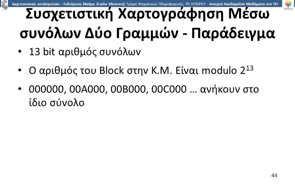 4 Αρχιτεκτονική υπολογιστών – Ενδιάμεση Μνήμη (Cache Memory), Τμήμα Μηχανικών Πληροφορικής, ΤΕΙ ΗΠΕΙΡΟΥ - Ανοιχτά Ακαδημαϊκά Μαθήματα στο ΤΕΙ Ηπείρου Συσχετιστική Χαρτογράφηση Μέσω συνόλων Δύο Γραμμών - Παράδειγμα 13 bit αριθμός συνόλων Ο αριθμός του Block στην Κ.Μ.