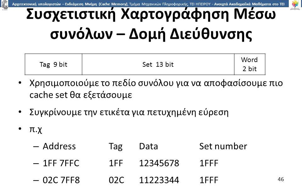4646 Αρχιτεκτονική υπολογιστών – Ενδιάμεση Μνήμη (Cache Memory), Τμήμα Μηχανικών Πληροφορικής, ΤΕΙ ΗΠΕΙΡΟΥ - Ανοιχτά Ακαδημαϊκά Μαθήματα στο ΤΕΙ Ηπείρου Συσχετιστική Χαρτογράφηση Μέσω συνόλων – Δομή Διεύθυνσης Χρησιμοποιούμε το πεδίο συνόλου για να αποφασίσουμε πιο cache set θα εξετάσουμε Συγκρίνουμε την ετικέτα για πετυχημένη εύρεση π.χ – AddressTagDataSet number – 1FF 7FFC1FF123456781FFF – 02C 7FF802C112233441FFF 46 Tag 9 bitSet 13 bit Word 2 bit