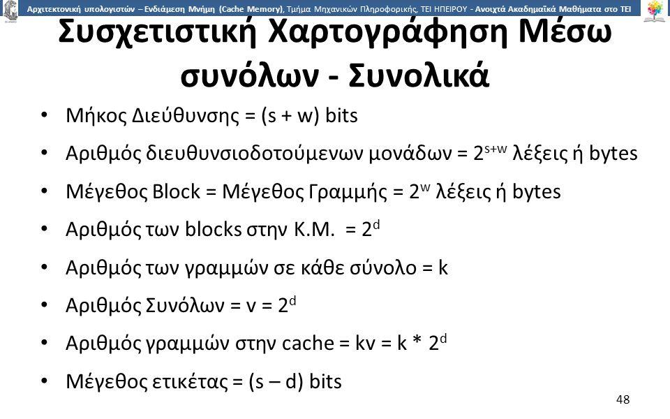 4848 Αρχιτεκτονική υπολογιστών – Ενδιάμεση Μνήμη (Cache Memory), Τμήμα Μηχανικών Πληροφορικής, ΤΕΙ ΗΠΕΙΡΟΥ - Ανοιχτά Ακαδημαϊκά Μαθήματα στο ΤΕΙ Ηπείρου Συσχετιστική Χαρτογράφηση Μέσω συνόλων - Συνολικά Μήκος Διεύθυνσης = (s + w) bits Αριθμός διευθυνσιοδοτούμενων μονάδων = 2 s+w λέξεις ή bytes Μέγεθος Block = Μέγεθος Γραμμής = 2 w λέξεις ή bytes Αριθμός των blocks στην Κ.Μ.