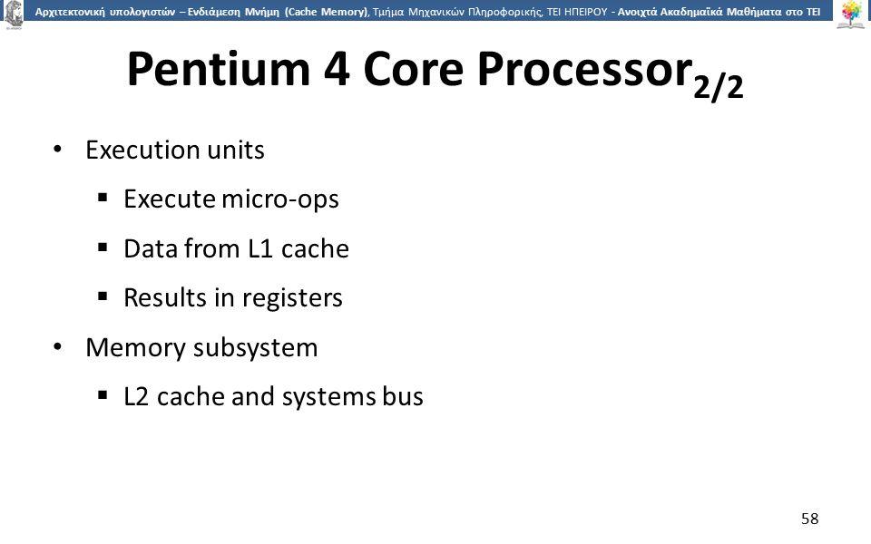 5858 Αρχιτεκτονική υπολογιστών – Ενδιάμεση Μνήμη (Cache Memory), Τμήμα Μηχανικών Πληροφορικής, ΤΕΙ ΗΠΕΙΡΟΥ - Ανοιχτά Ακαδημαϊκά Μαθήματα στο ΤΕΙ Ηπείρου Pentium 4 Core Processor 2/2 Execution units  Execute micro-ops  Data from L1 cache  Results in registers Memory subsystem  L2 cache and systems bus 58