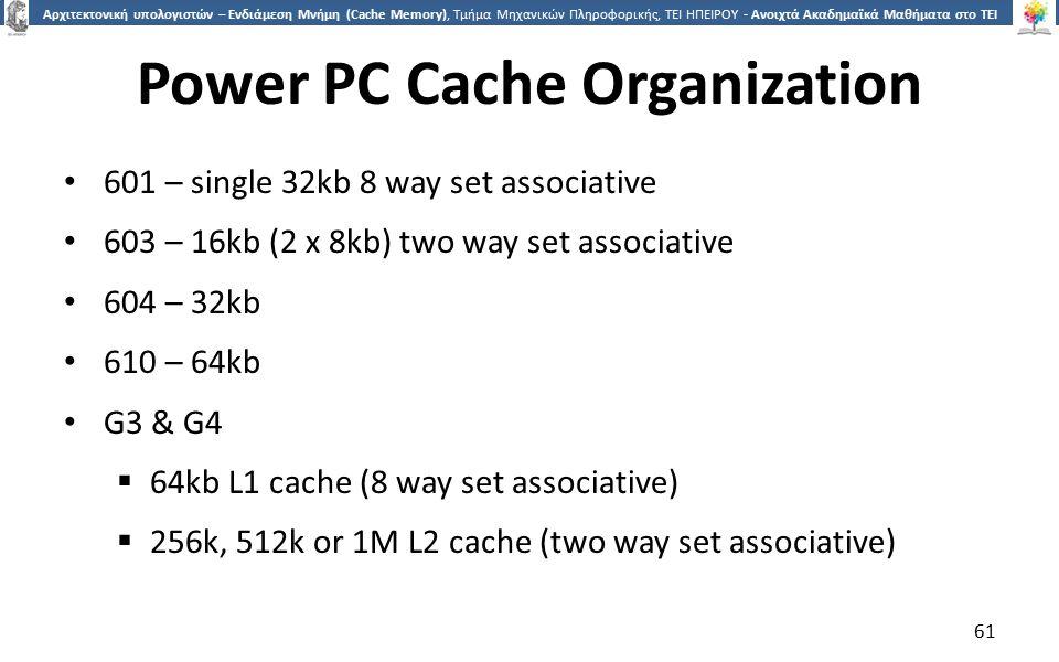 6161 Αρχιτεκτονική υπολογιστών – Ενδιάμεση Μνήμη (Cache Memory), Τμήμα Μηχανικών Πληροφορικής, ΤΕΙ ΗΠΕΙΡΟΥ - Ανοιχτά Ακαδημαϊκά Μαθήματα στο ΤΕΙ Ηπείρου Power PC Cache Organization 601 – single 32kb 8 way set associative 603 – 16kb (2 x 8kb) two way set associative 604 – 32kb 610 – 64kb G3 & G4  64kb L1 cache (8 way set associative)  256k, 512k or 1M L2 cache (two way set associative) 61