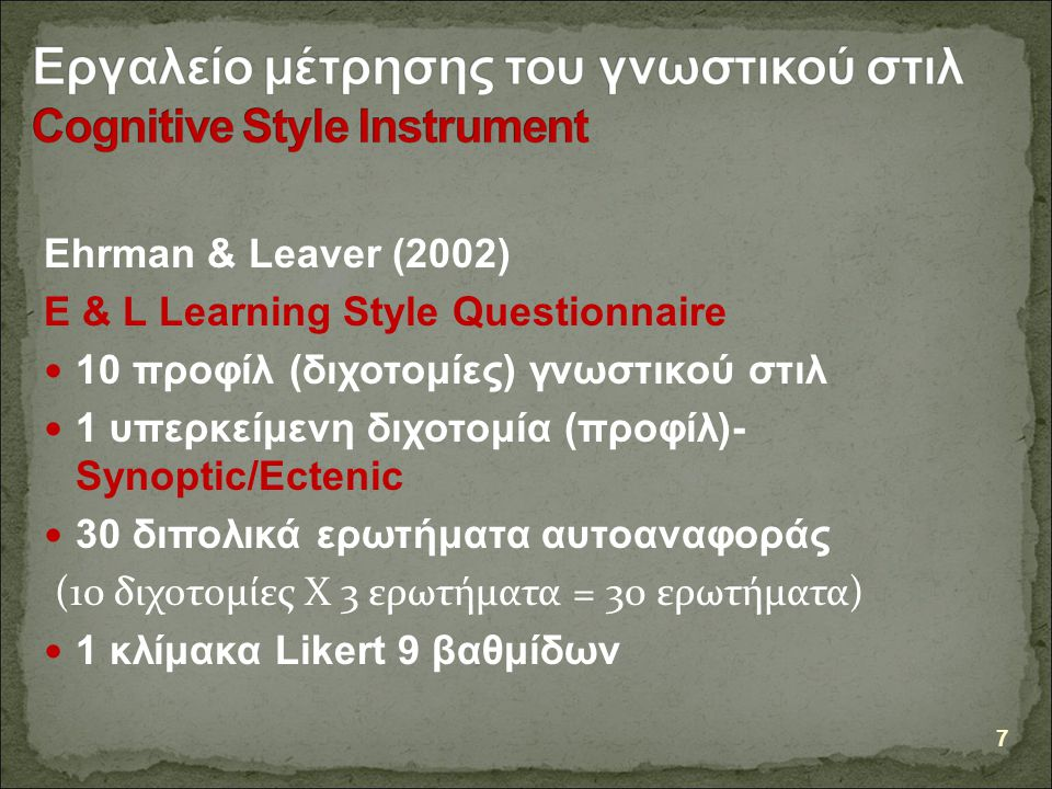 Ehrman & Leaver (2002) E & L Learning Style Questionnaire 10 προφίλ (διχοτομίες) γνωστικού στιλ 1 υπερκείμενη διχοτομία (προφίλ)- Synoptic/Ectenic 30 διπολικά ερωτήματα αυτοαναφοράς (10 διχοτομίες Χ 3 ερωτήματα = 30 ερωτήματα) 1 κλίμακα Likert 9 βαθμίδων 7