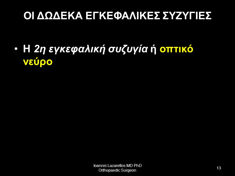 ΟΙ ΔΩΔΕΚΑ ΕΓΚΕΦΑΛΙΚΕΣ ΣΥΖΥΓΙΕΣ Η 2η εγκεφαλική συζυγία ή οπτικό νεύρο Ioannis Lazarettos MD PhD Orthopaedic Surgeon 13