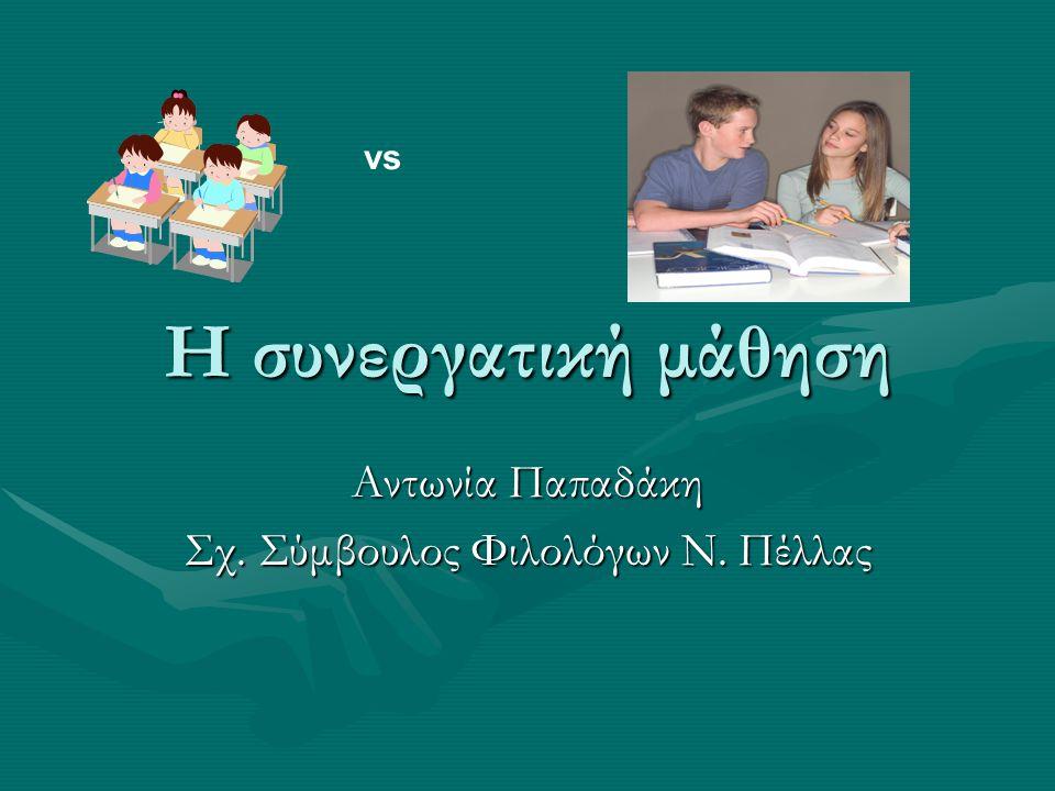 Η συνεργατική μάθηση Αντωνία Παπαδάκη Σχ. Σύμβουλος Φιλολόγων Ν. Πέλλας vs