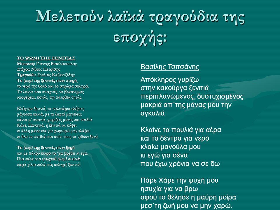 Μελετούν λαϊκά τραγούδια της εποχής: ΤΟ ΨΩΜΙ ΤΗΣ ΞΕΝΙΤΙΑΣ Μουσική: Γιάννης Βασιλόπουλος Στίχοι: Νίκος Πετρίδης Τραγούδι: Στέλιος Καζαντζίδης Το ψωμί της ξενιτιάς είναι πικρό, το νερό της θολό και το στρώμα σκληρό.
