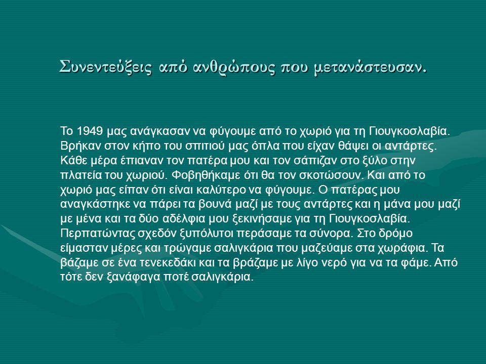 Συνεντεύξεις από ανθρώπους που μετανάστευσαν. Το 1949 μας ανάγκασαν να φύγουμε από το χωριό για τη Γιουγκοσλαβία. Βρήκαν στον κήπο του σπιτιού μας όπλ