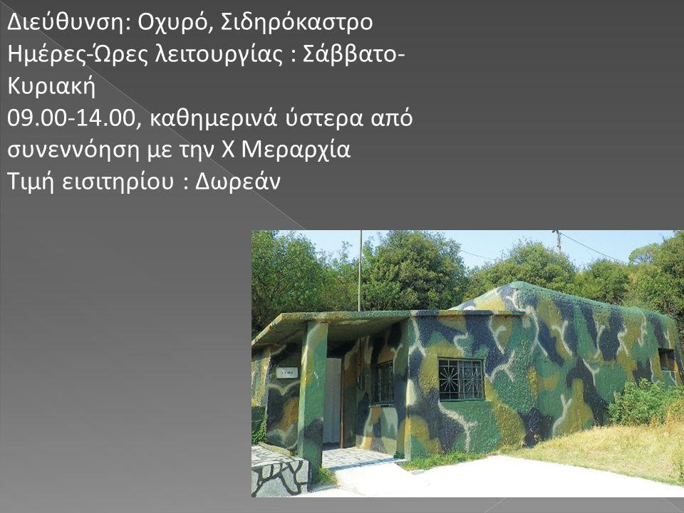 Διεύθυνση: Οχυρό, Σιδηρόκαστρο Ημέρες-Ώρες λειτουργίας : Σάββατο- Κυριακή 09.00-14.00, καθημερινά ύστερα από συνεννόηση με την Χ Μεραρχία Τιμή εισιτηρ