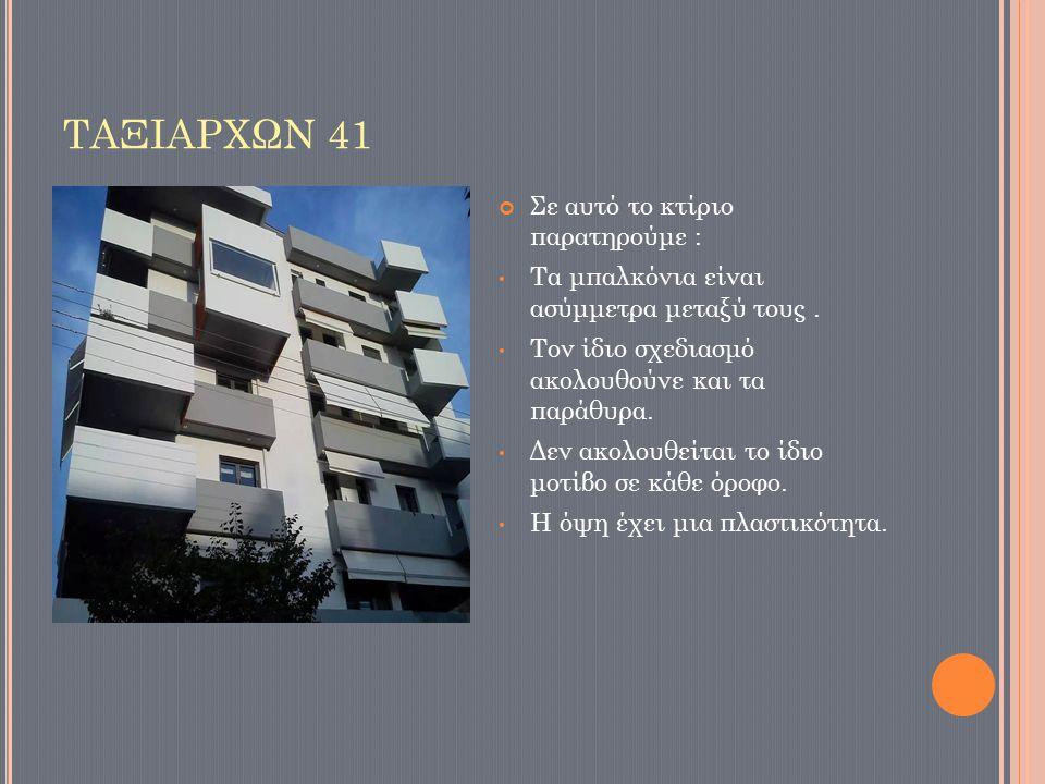ΤΑΞΙΑΡΧΩΝ 41 Σε αυτό το κτίριο παρατηρούμε : Τα μπαλκόνια είναι ασύμμετρα μεταξύ τους. Τον ίδιο σχεδιασμό ακολουθούνε και τα παράθυρα. Δεν ακολουθείτα