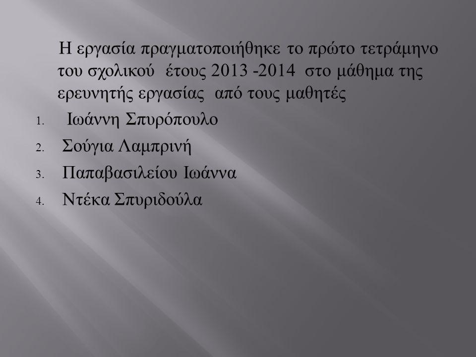 Η εργασία πραγματοποιήθηκε το πρώτο τετράμηνο του σχολικού έτους 2013 -2014 στο μάθημα της ερευνητής εργασίας από τους μαθητές 1. Ιωάννη Σπυρόπουλο 2.