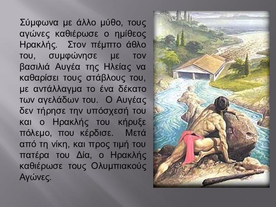 Σύμφωνα με άλλο μύθο, τους αγώνες καθιέρωσε ο ημίθεος Ηρακλής. Στον πέμπτο άθλο του, συμφώνησε με τον βασιλιά Αυγέα της Ηλείας να καθαρίσει τους στάβλ