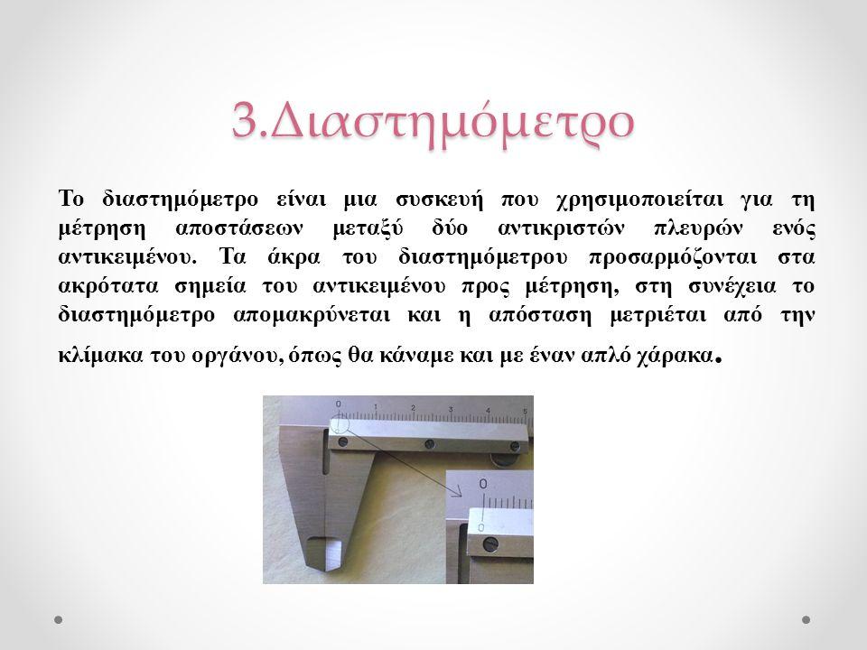 3.Διαστημόμετρο Το διαστημόμετρο είναι μια συσκευή που χρησιμοποιείται για τη μέτρηση αποστάσεων μεταξύ δύο αντικριστών πλευρών ενός αντικειμένου. Τα