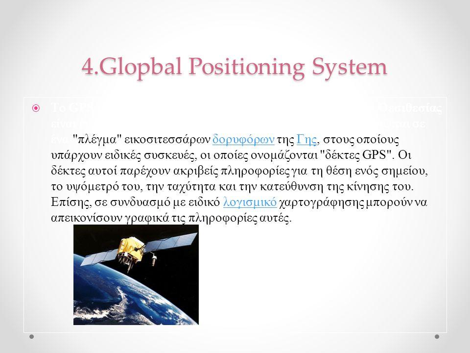 4.Glopbal Positioning System  Tο GPS (Global Positioning System), Παγκόσμιο Σύστημα Θεσιθεσίας είναι ένα παγκόσμιο σύστημα εντοπισμού θέσης, το οποίο