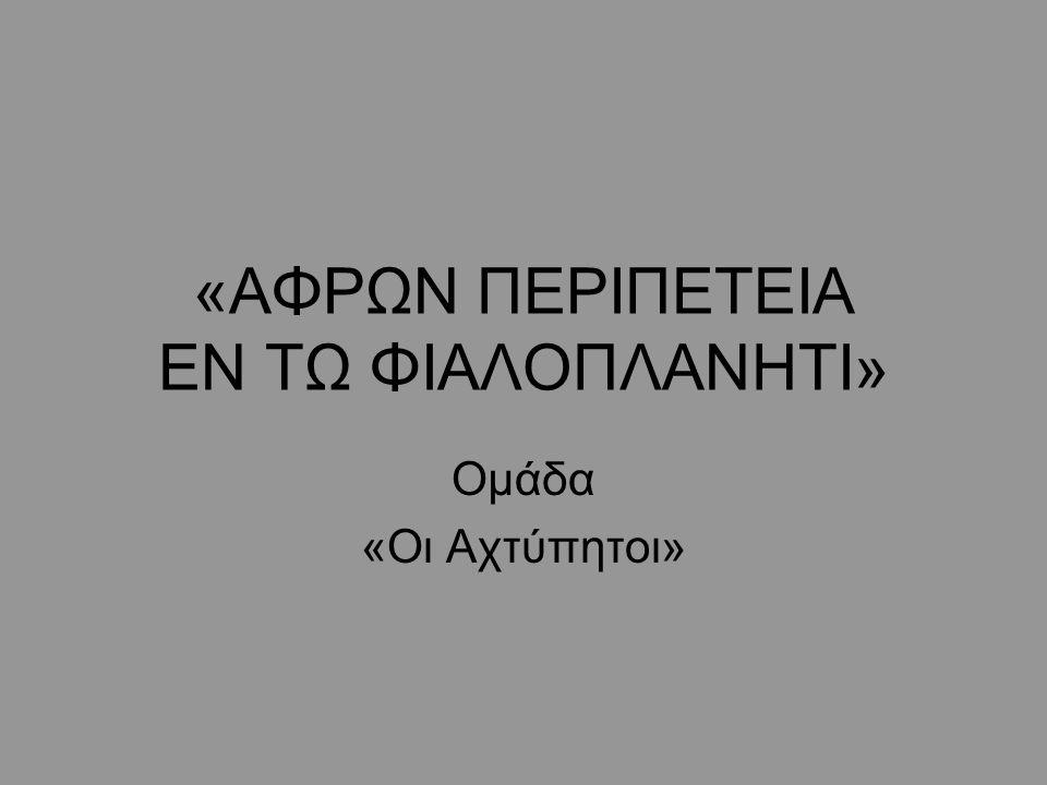 «ΑΦΡΩΝ ΠΕΡΙΠΕΤΕΙΑ ΕΝ ΤΩ ΦΙΑΛΟΠΛΑΝΗΤΙ» Ομάδα «Οι Αχτύπητοι»