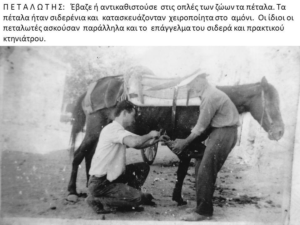 Π Ε Τ Α Λ Ω Τ Η Σ: Έβαζε ή αντικαθιστούσε στις οπλές των ζώων τα πέταλα. Τα πέταλα ήταν σιδερένια και κατασκευάζονταν χειροποίητα στο αμόνι. Οι ίδιοι