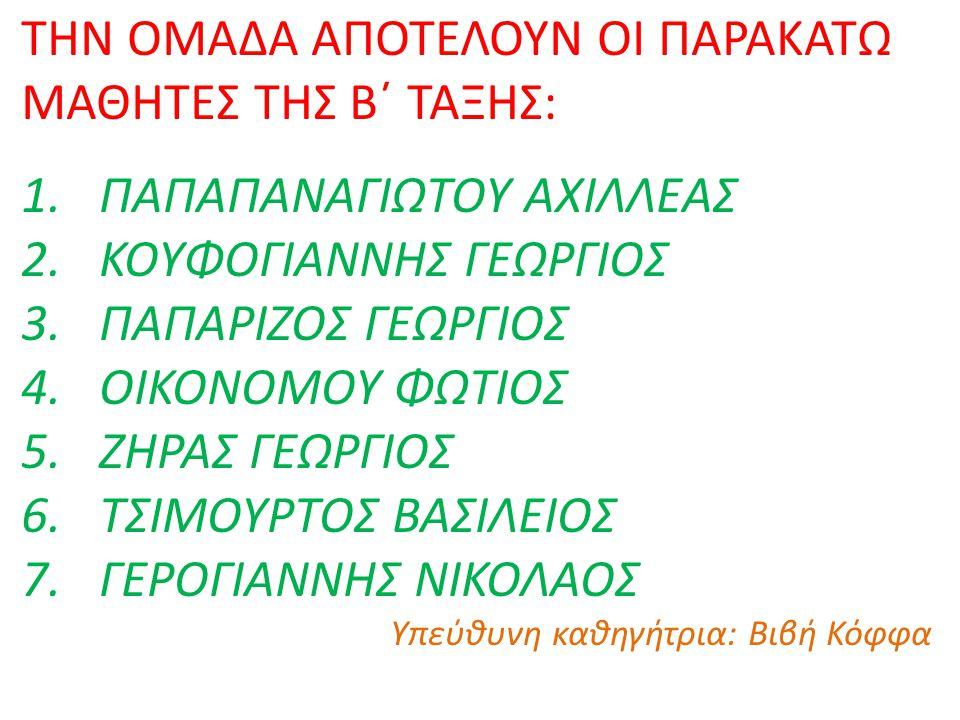 ΤΗΝ ΟΜΑΔΑ ΑΠΟΤΕΛΟΥΝ ΟΙ ΠΑΡΑΚΑΤΩ ΜΑΘΗΤΕΣ ΤΗΣ Β΄ ΤΑΞΗΣ: 1.ΠΑΠΑΠΑΝΑΓΙΩΤΟΥ ΑΧΙΛΛΕΑΣ 2.ΚΟΥΦΟΓΙΑΝΝΗΣ ΓΕΩΡΓΙΟΣ 3.ΠΑΠΑΡΙΖΟΣ ΓΕΩΡΓΙΟΣ 4.ΟΙΚΟΝΟΜΟΥ ΦΩΤΙΟΣ 5.ΖΗΡΑ
