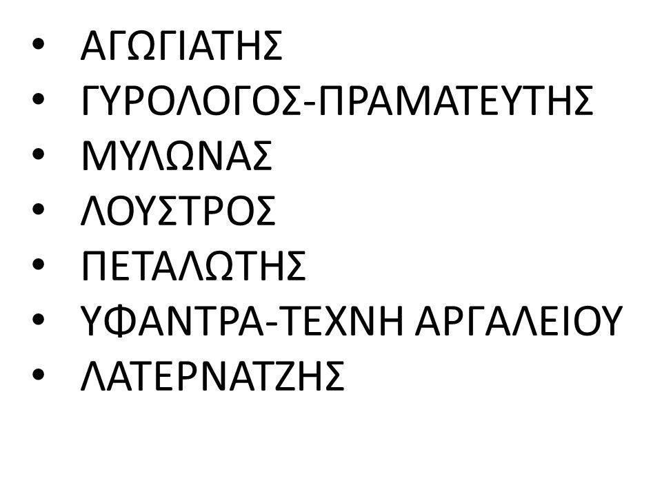 ΑΓΩΓΙΑΤΗΣ ΓΥΡΟΛΟΓΟΣ-ΠΡΑΜΑΤΕΥΤΗΣ ΜΥΛΩΝΑΣ ΛΟΥΣΤΡΟΣ ΠΕΤΑΛΩΤΗΣ ΥΦΑΝΤΡΑ-ΤΕΧΝΗ ΑΡΓΑΛΕΙΟΥ ΛΑΤΕΡΝΑΤΖΗΣ