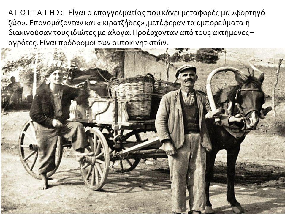 Α Γ Ω Γ Ι Α Τ Η Σ: Είναι ο επαγγελματίας που κάνει μεταφορές με «φορτηγό ζώο». Επονομάζονταν και « κιρατζήδες»,μετέφεραν τα εμπορεύματα ή διακινούσαν