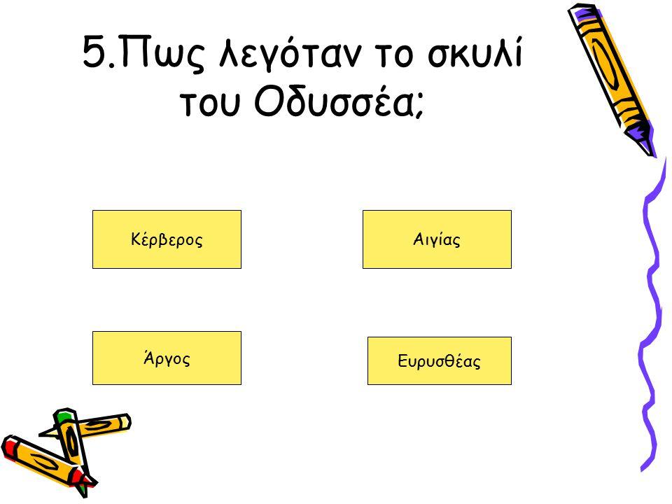 5.Πως λεγόταν το σκυλί του Οδυσσέα; ΚέρβεροςΑιγίας Άργος Ευρυσθέας