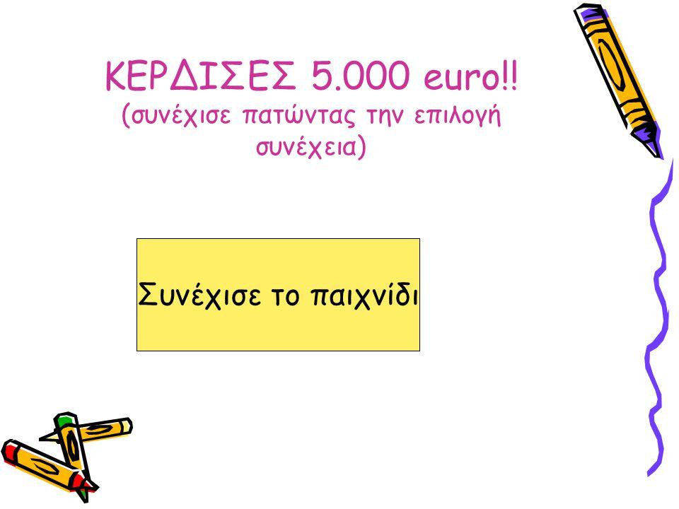 ΚΕΡΔΙΣΕΣ 5.000 euro!! (συνέχισε πατώντας την επιλογή συνέχεια) Συνέχισε το παιχνίδι