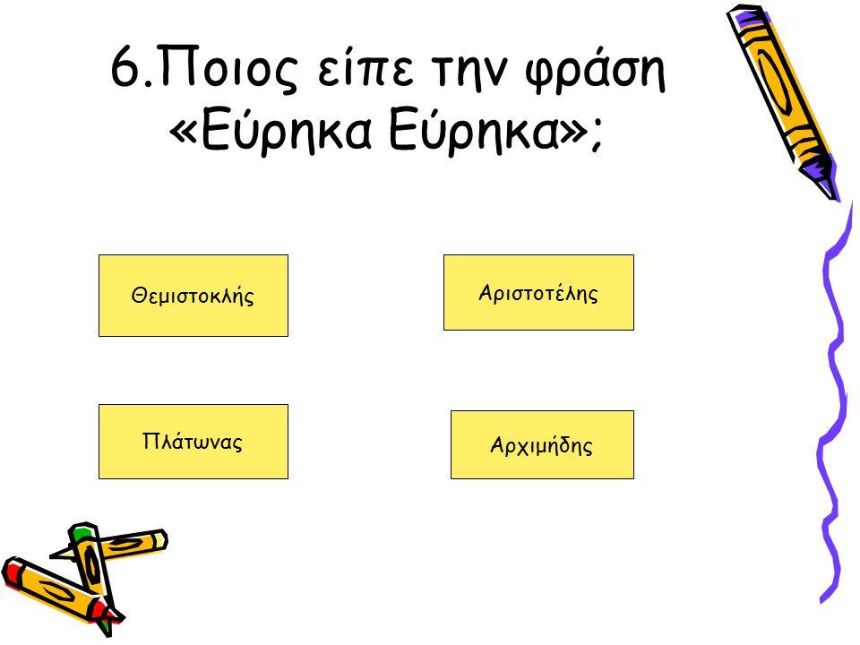 6.Ποιος είπε την φράση «Εύρηκα Εύρηκα»; Θεμιστοκλής Πλάτωνας Αριστοτέλης Αρχιμήδης
