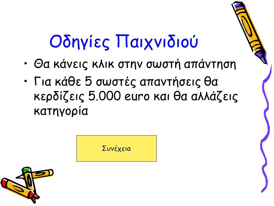 Οδηγίες Παιχνιδιού Θα κάνεις κλικ στην σωστή απάντηση Για κάθε 5 σωστές απαντήσεις θα κερδίζεις 5.000 euro και θα αλλάζεις κατηγορία Συνέχεια