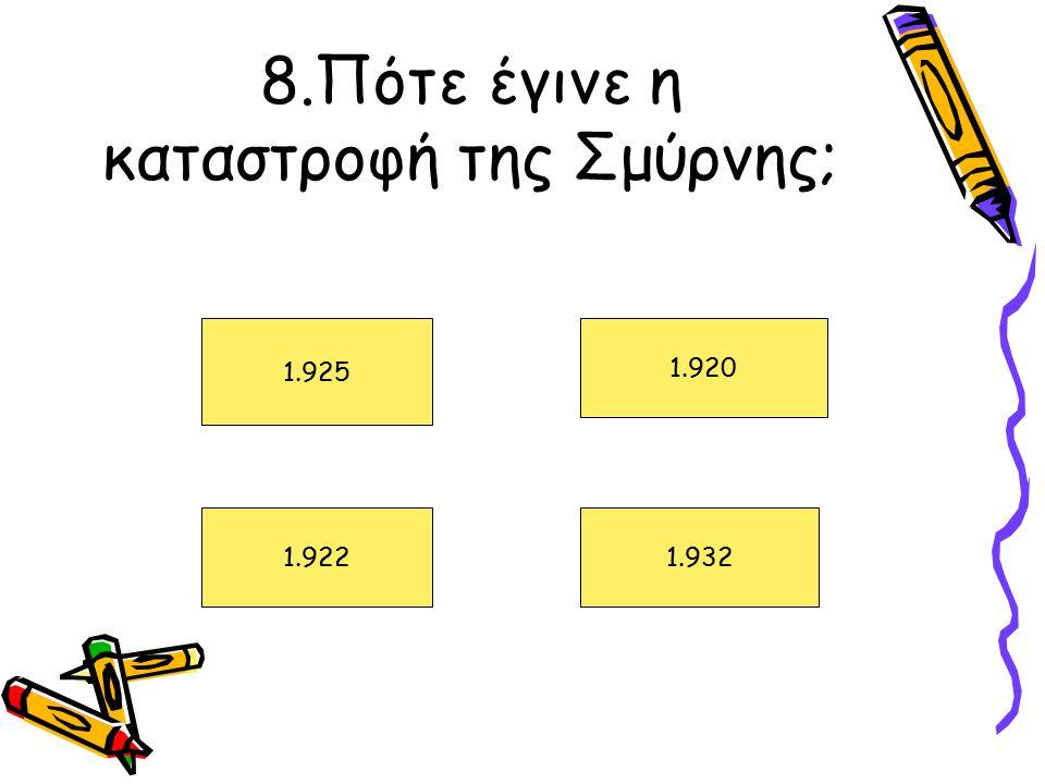 8.Πότε έγινε η καταστροφή της Σμύρνης; 1.925 1.922 1.920 1.932