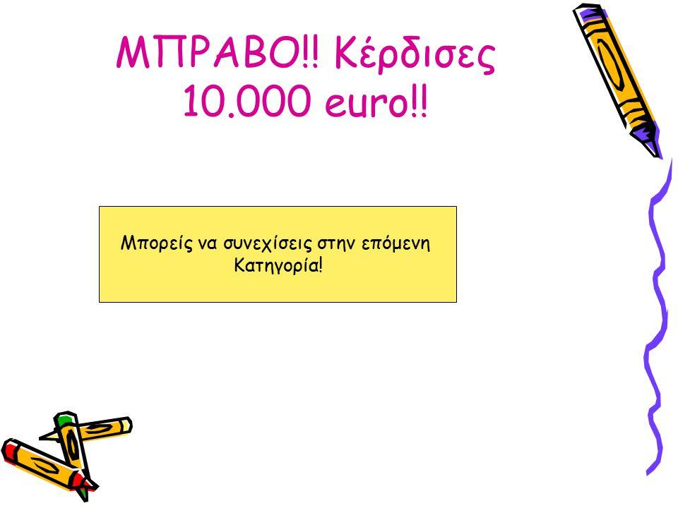 ΜΠΡΑΒΟ!! Κέρδισες 10.000 euro!! Μπορείς να συνεχίσεις στην επόμενη Κατηγορία!