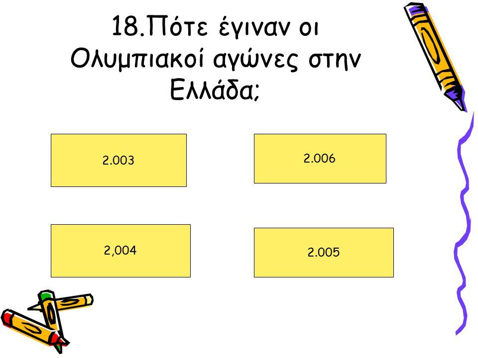 18.Πότε έγιναν οι Ολυμπιακοί αγώνες στην Ελλάδα; 2.003 2,004 2.006 2.005