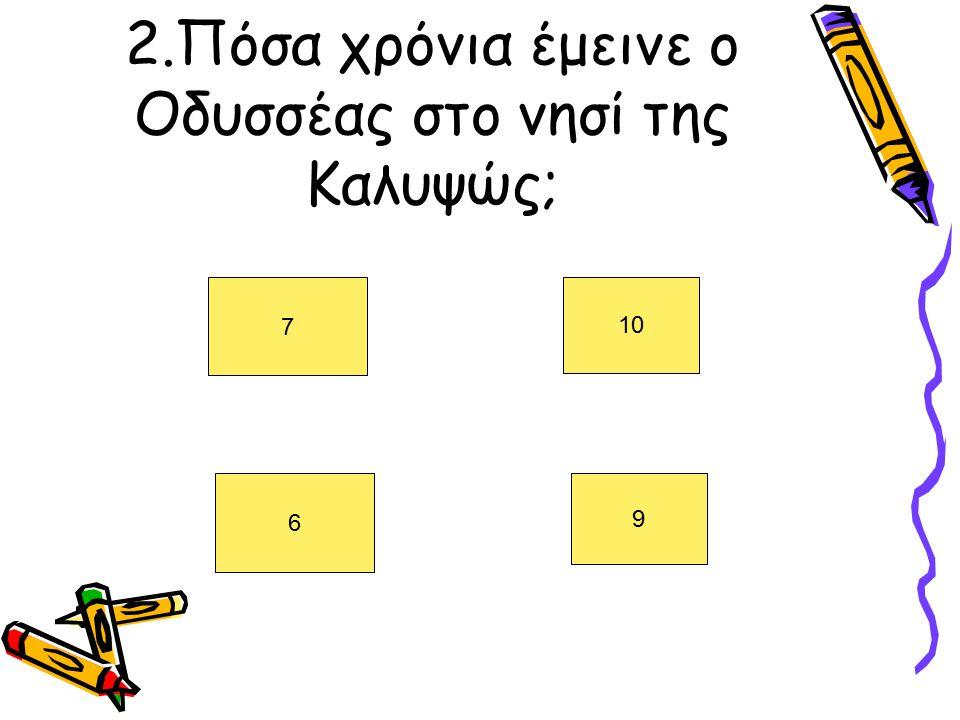 2.Πόσα χρόνια έμεινε ο Οδυσσέας στο νησί της Καλυψώς; 7 10 6 9