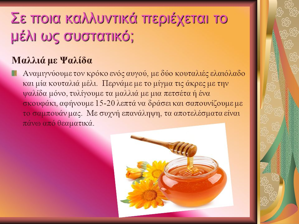 Σε ποια καλλυντικά περιέχεται το μέλι ως συστατικό; Μαλλιά με Ψαλίδα Αναμιγνύουμε τον κρόκο ενός αυγού, με δύο κουταλιές ελαιόλαδο και μία κουταλιά μέ