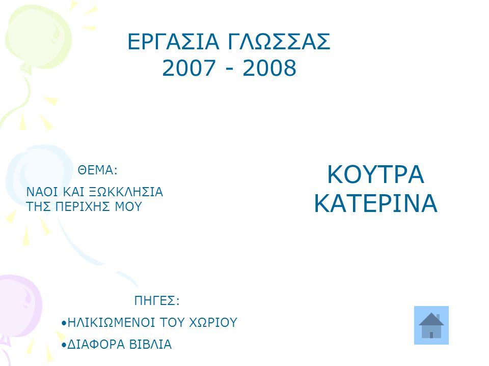 ΕΡΓΑΣΙΑ ΓΛΩΣΣΑΣ 2007 - 2008 ΘΕΜΑ: ΝΑΟΙ ΚΑΙ ΞΩΚΚΛΗΣΙΑ ΤΗΣ ΠΕΡΙΧΗΣ ΜΟΥ ΚΟΥΤΡΑ ΚΑΤΕΡΙΝΑ ΠΗΓΕΣ: ΗΛΙΚΙΩΜΕΝΟΙ ΤΟΥ ΧΩΡΙΟΥ ΔΙΑΦΟΡΑ ΒΙΒΛΙΑ