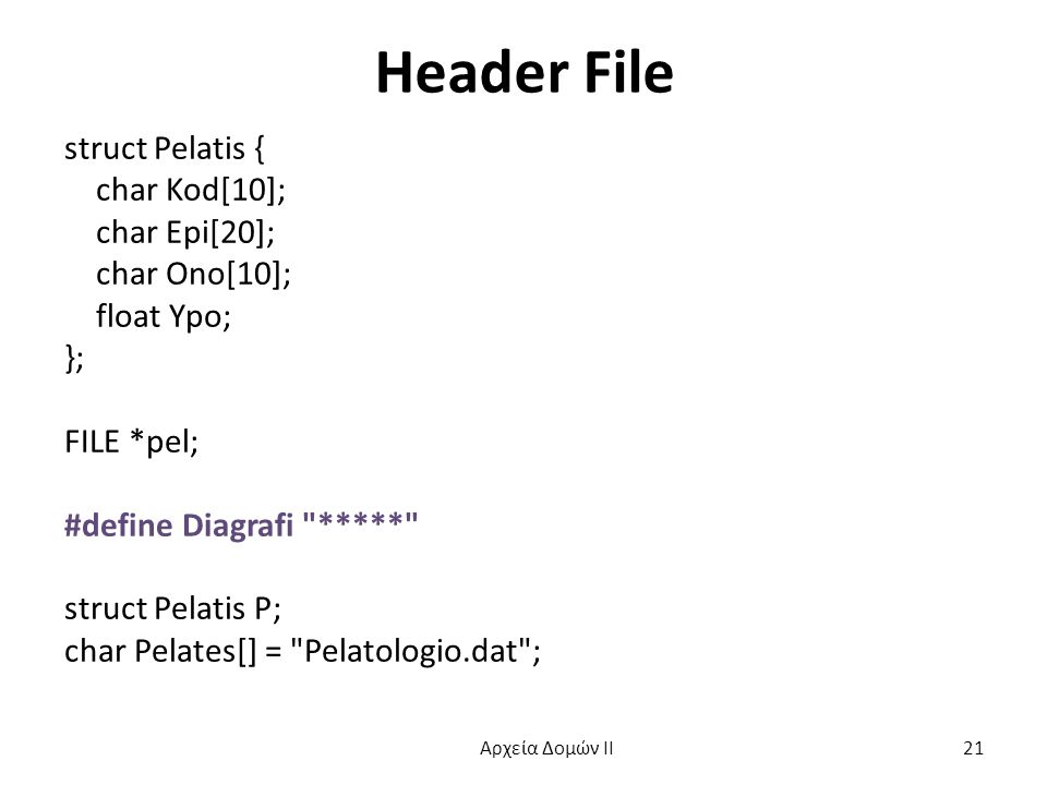 Header File struct Pelatis { char Kod[10]; char Epi[20]; char Ono[10]; float Ypo; }; FILE *pel; #define Diagrafi