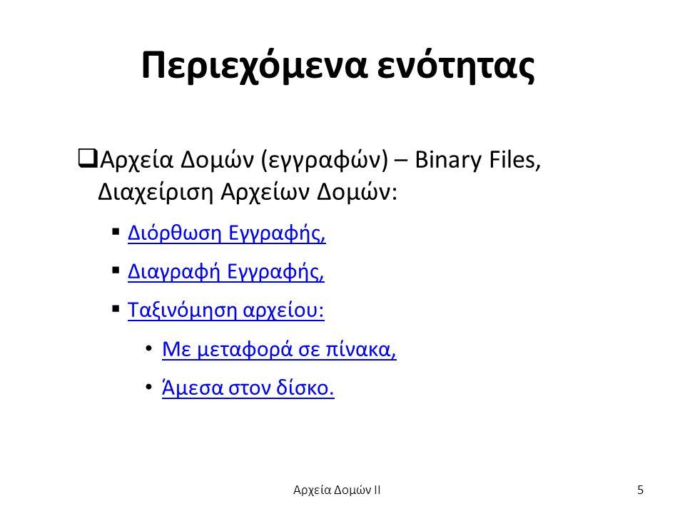 Παράδειγμα struct Pelatis { int kodikos; char epi[[20]; char ono[15]; float xreosi; }; ---------------------------------------- struct Pelatis r; FILE *P; /*Αρχείο πελατών */ Αρχεία Δομών ΙΙ 6
