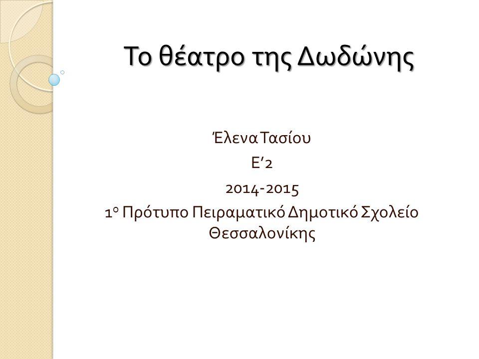 Το θέατρο της Δωδώνης Έλενα Τασίου Ε '2 2014-2015 1 ο Πρότυπο Πειραματικό Δημοτικό Σχολείο Θεσσαλονίκης