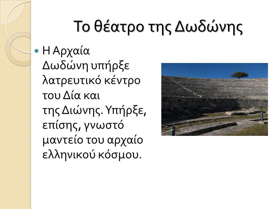 Το θέατρο της Δωδώνης Η Αρχαία Δωδώνη υπήρξε λατρευτικό κέντρο του Δία και της Διώνης.
