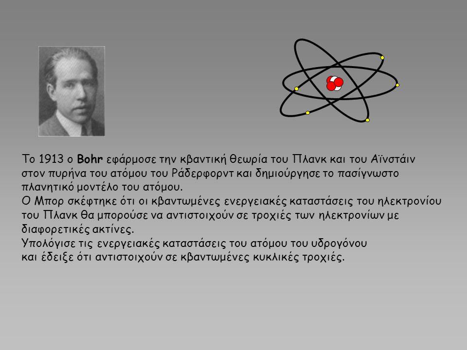 Το 1913 ο Bohr εφάρμοσε την κβαντική θεωρία του Πλανκ και του Αϊνστάιν στον πυρήνα του ατόμου του Ράδερφορντ και δημιούργησε το πασίγνωστο πλανητικό μ