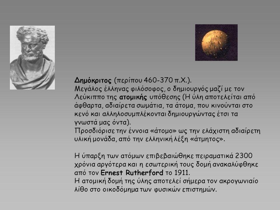 Δημόκριτος (περίπου 460-370 π.Χ.). Μεγάλος έλληνας φιλόσοφος, ο δημιουργός μαζί με τον Λεύκιππο της ατομικής υπόθεσης (Η ύλη αποτελείται από άφθαρτα,