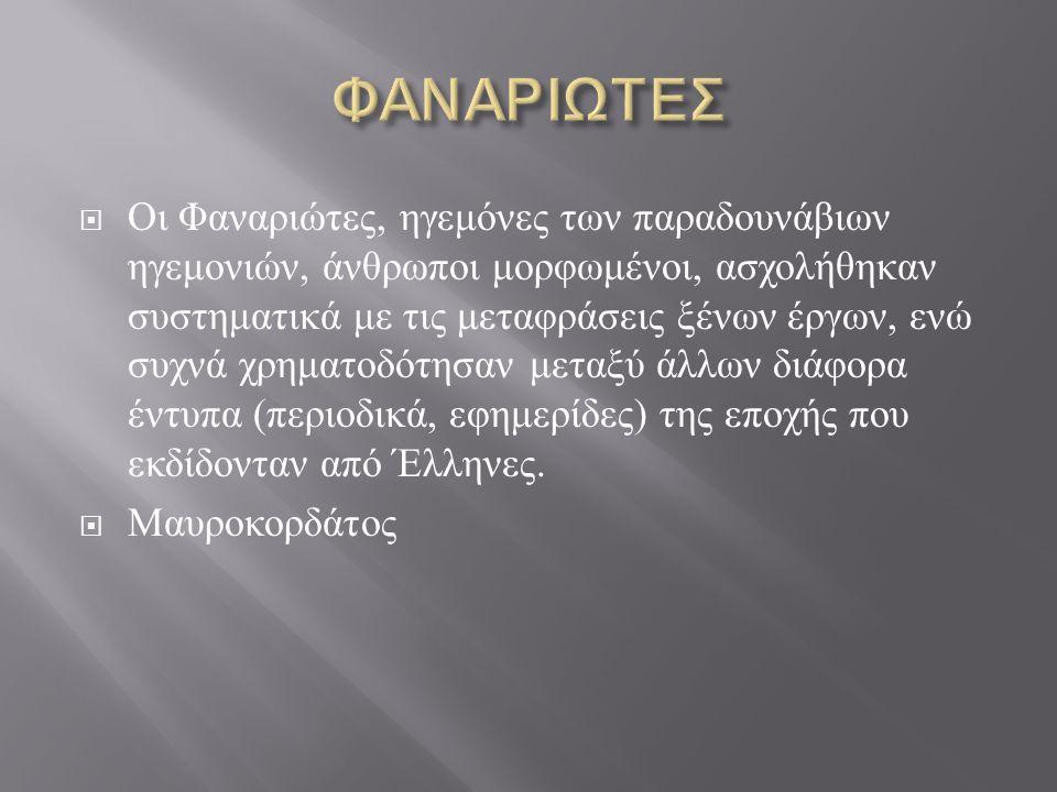  Οι Φαναριώτες, ηγεμόνες των παραδουνάβιων ηγεμονιών, άνθρωποι μορφωμένοι, ασχολήθηκαν συστηματικά με τις μεταφράσεις ξένων έργων, ενώ συχνά χρηματοδότησαν μεταξύ άλλων διάφορα έντυπα ( περιοδικά, εφημερίδες ) της εποχής που εκδίδονταν από Έλληνες.