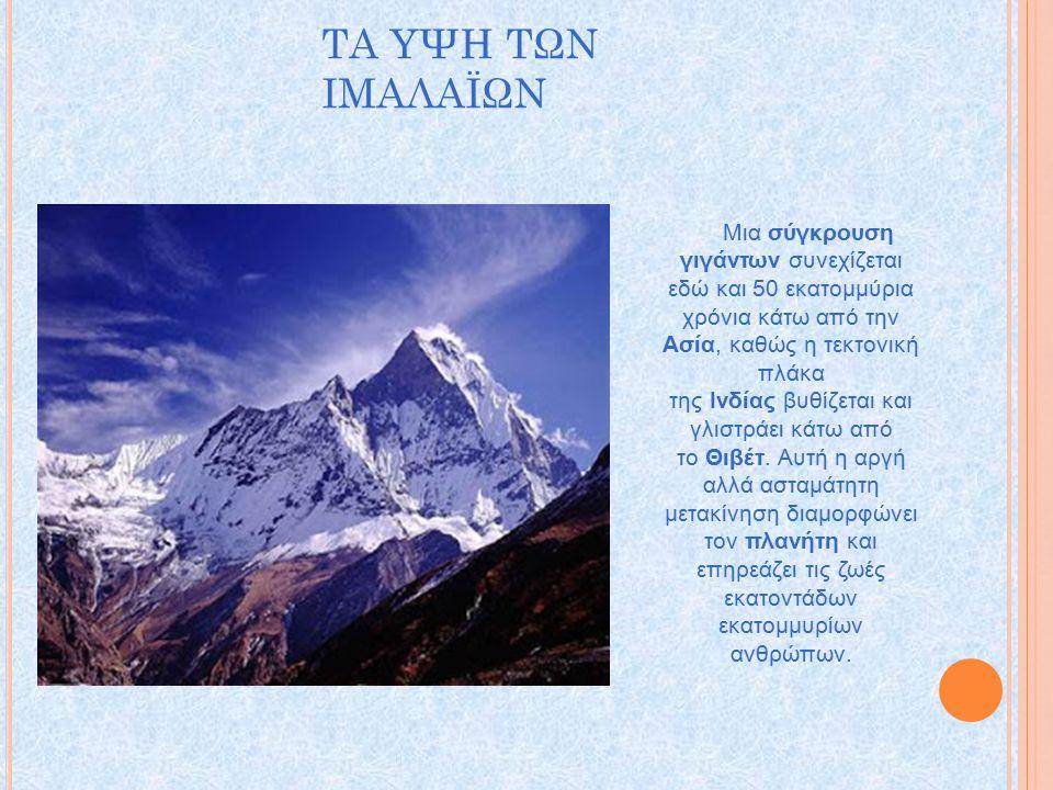 ΤΑ ΥΨΗ ΤΩΝ ΙΜΑΛΑΪΩΝ Μια σύγκρουση γιγάντων συνεχίζεται εδώ και 50 εκατομμύρια χρόνια κάτω από την Ασία, καθώς η τεκτονική πλάκα της Ινδίας βυθίζεται και γλιστράει κάτω από το Θιβέτ.