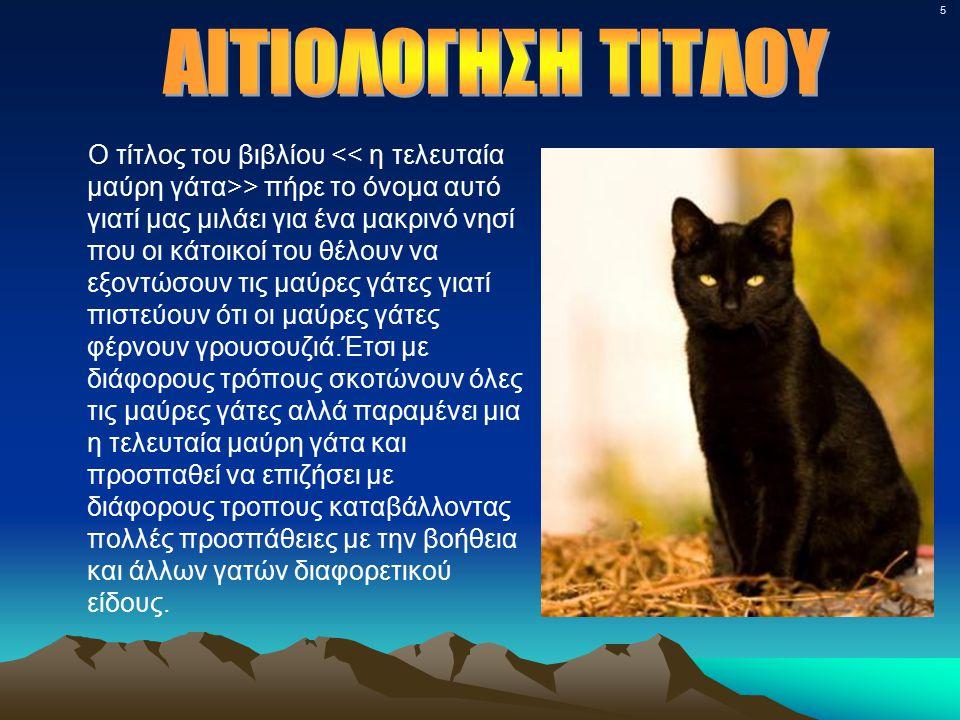 5 Ο τίτλος του βιβλίου > πήρε το όνομα αυτό γιατί μας μιλάει για ένα μακρινό νησί που οι κάτοικοί του θέλουν να εξοντώσουν τις μαύρες γάτες γιατί πιστεύουν ότι οι μαύρες γάτες φέρνουν γρουσουζιά.Έτσι με διάφορους τρόπους σκοτώνουν όλες τις μαύρες γάτες αλλά παραμένει μια η τελευταία μαύρη γάτα και προσπαθεί να επιζήσει με διάφορους τροπους καταβάλλοντας πολλές προσπάθειες με την βοήθεια και άλλων γατών διαφορετικού είδους.