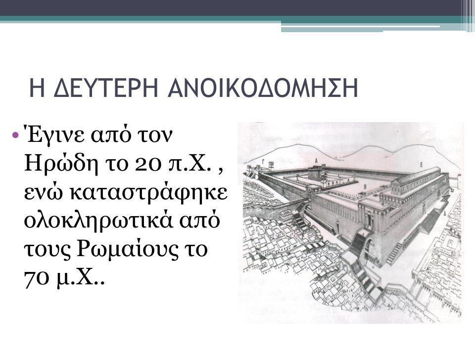 Η ΔΕΥΤΕΡΗ ΑΝΟΙΚΟΔΟΜΗΣΗ Έγινε από τον Ηρώδη το 20 π.Χ., ενώ καταστράφηκε ολοκληρωτικά από τους Ρωμαίους το 70 μ.Χ..