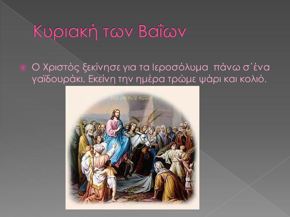  Ο Χριστός ξεκίνησε για τα Ιεροσόλυμα πάνω σ΄ένα γαϊδουράκι. Εκείνη την ημέρα τρώμε ψάρι και κολιό.
